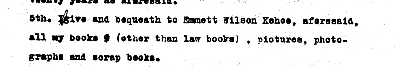 Emmett's will, page two. Emmett Wilson Kehoe was the son of his best friend, J. Walter Kehoe. Emmett lived with the Kehoes starting in the summer of 1910 until his death.